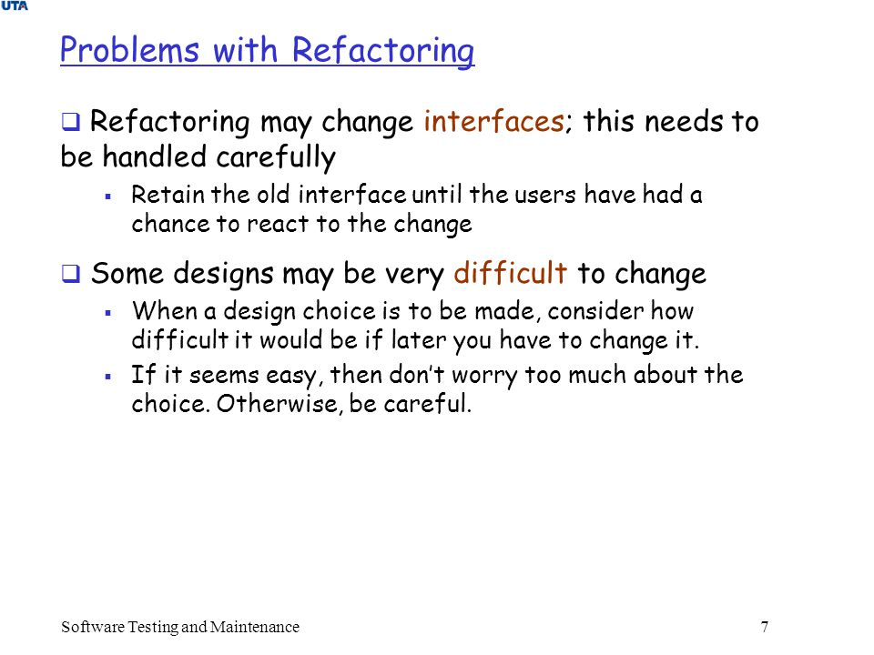 Software Testing and Maintenance 7 Problems with Refactoring  Refactoring may change interfaces; this needs to be handled carefully  Retain the old interface until the users have had a chance to react to the change  Some designs may be very difficult to change  When a design choice is to be made, consider how difficult it would be if later you have to change it.