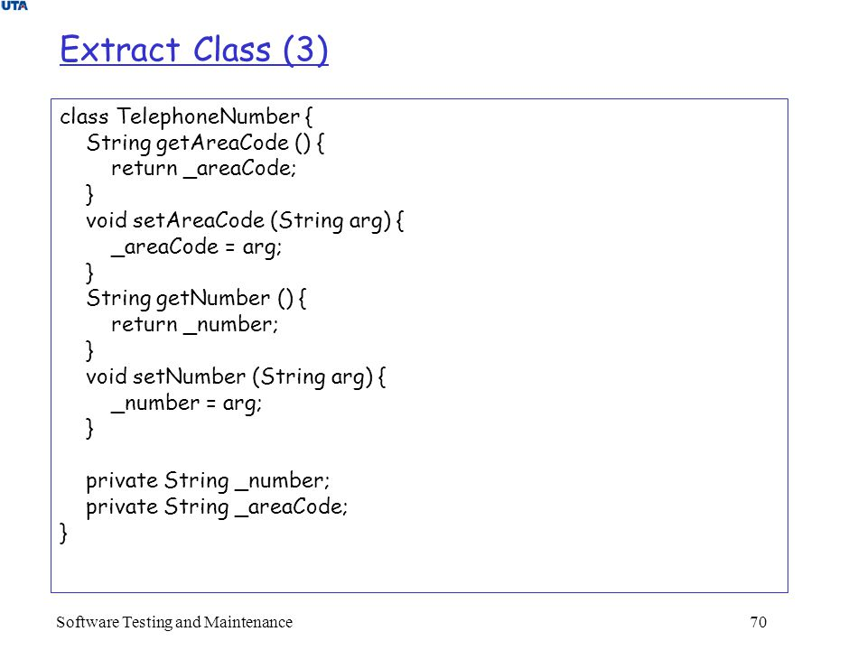 Software Testing and Maintenance 70 Extract Class (3) class TelephoneNumber { String getAreaCode () { return _areaCode; } void setAreaCode (String arg) { _areaCode = arg; } String getNumber () { return _number; } void setNumber (String arg) { _number = arg; } private String _number; private String _areaCode; }