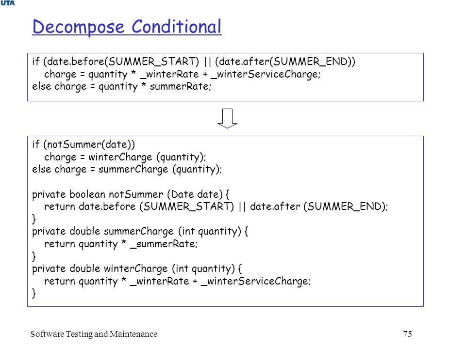 Software Testing and Maintenance 75 Decompose Conditional if (date.before(SUMMER_START) || (date.after(SUMMER_END)) charge = quantity * _winterRate + _winterServiceCharge; else charge = quantity * summerRate; if (notSummer(date)) charge = winterCharge (quantity); else charge = summerCharge (quantity); private boolean notSummer (Date date) { return date.before (SUMMER_START) || date.after (SUMMER_END); } private double summerCharge (int quantity) { return quantity * _summerRate; } private double winterCharge (int quantity) { return quantity * _winterRate + _winterServiceCharge; }