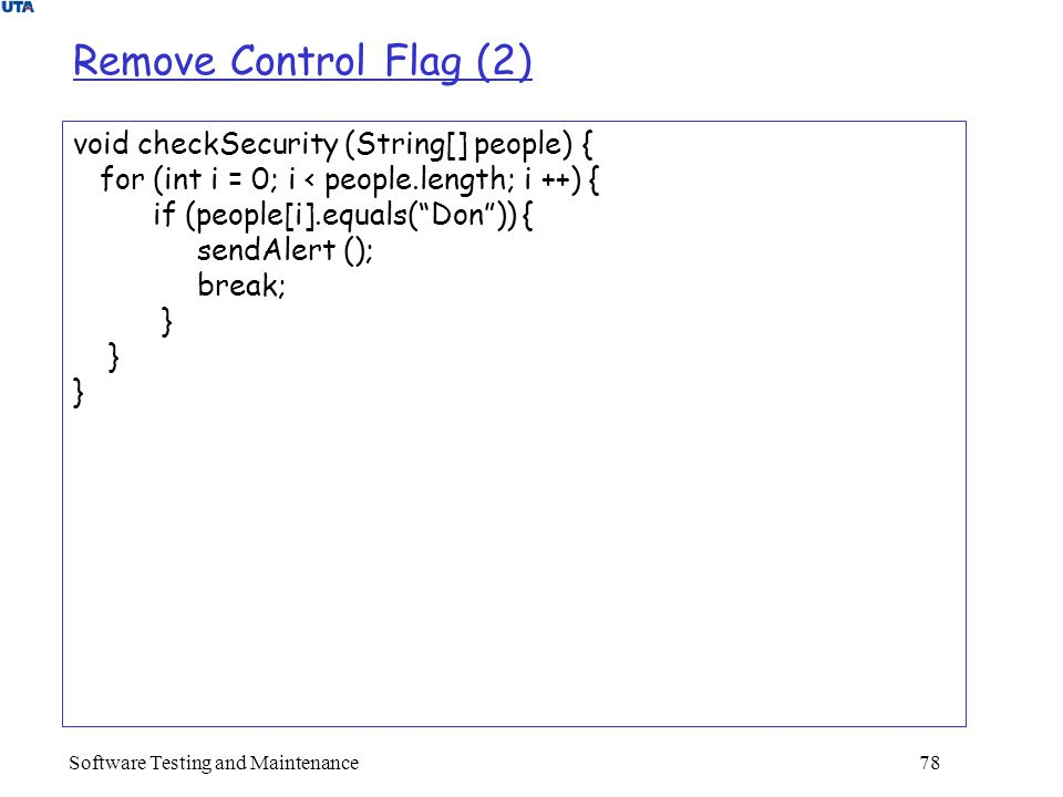 Software Testing and Maintenance 78 Remove Control Flag (2) void checkSecurity (String[] people) { for (int i = 0; i < people.length; i ++) { if (people[i].equals( Don )) { sendAlert (); break; }