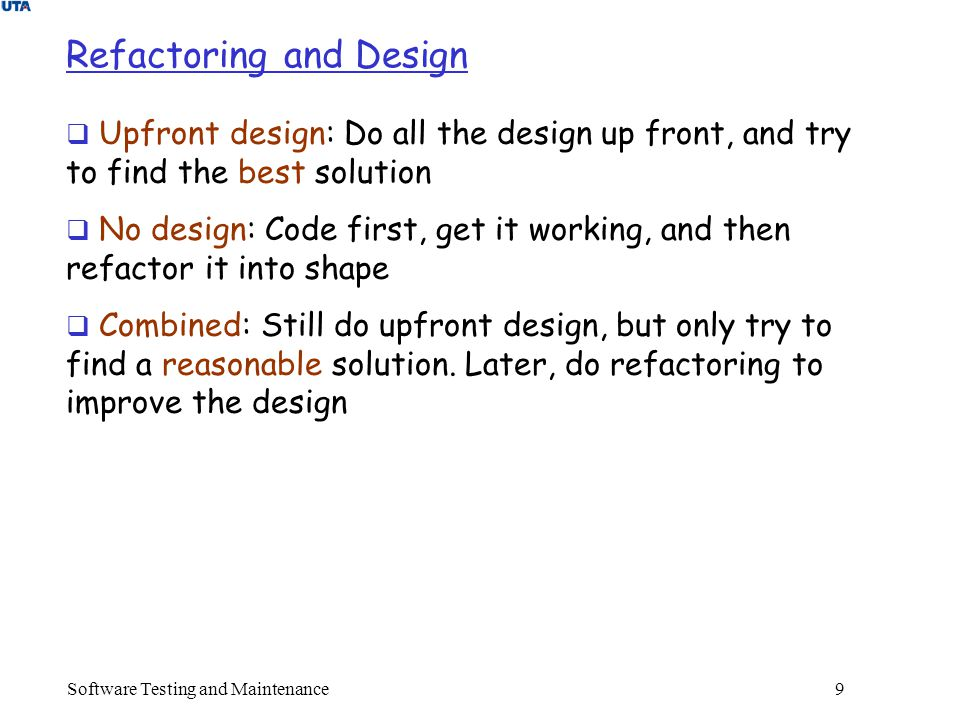 Software Testing and Maintenance 9 Refactoring and Design  Upfront design: Do all the design up front, and try to find the best solution  No design: Code first, get it working, and then refactor it into shape  Combined: Still do upfront design, but only try to find a reasonable solution.