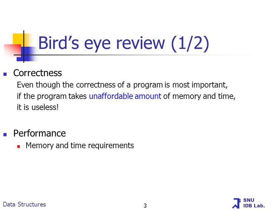 SNU IDB Lab. Data Structures 3 Bird's eye review (1/2) Correctness Even though the correctness of a program is most important, if the program takes un