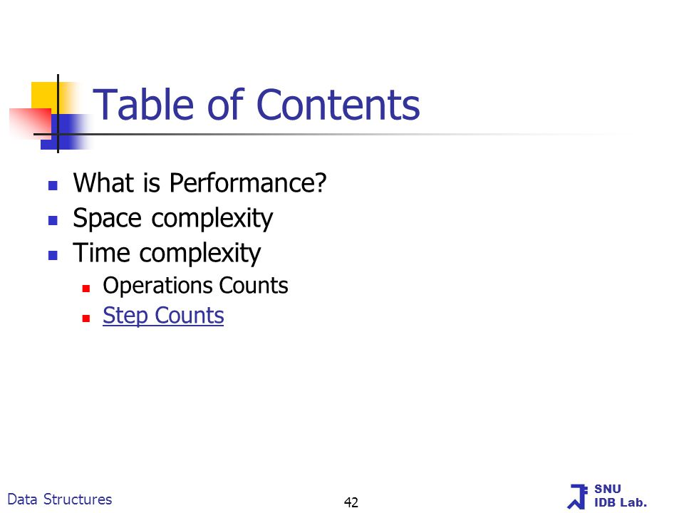 SNU IDB Lab. Data Structures 42 Table of Contents What is Performance? Space complexity Time complexity Operations Counts Step Counts