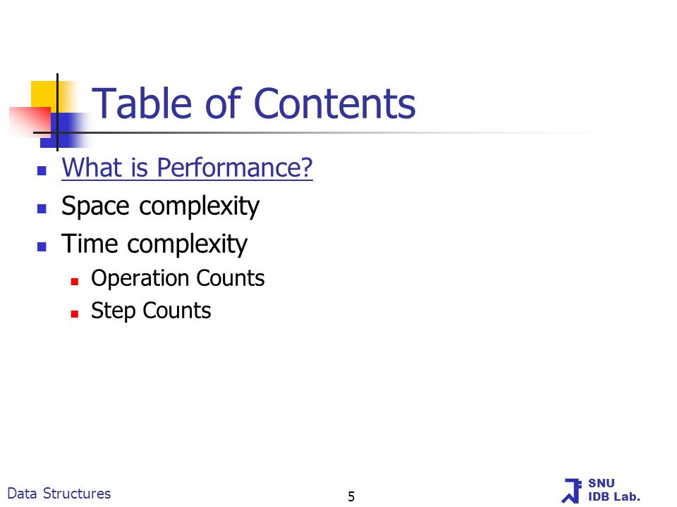 SNU IDB Lab. Data Structures 5 Table of Contents What is Performance? Space complexity Time complexity Operation Counts Step Counts