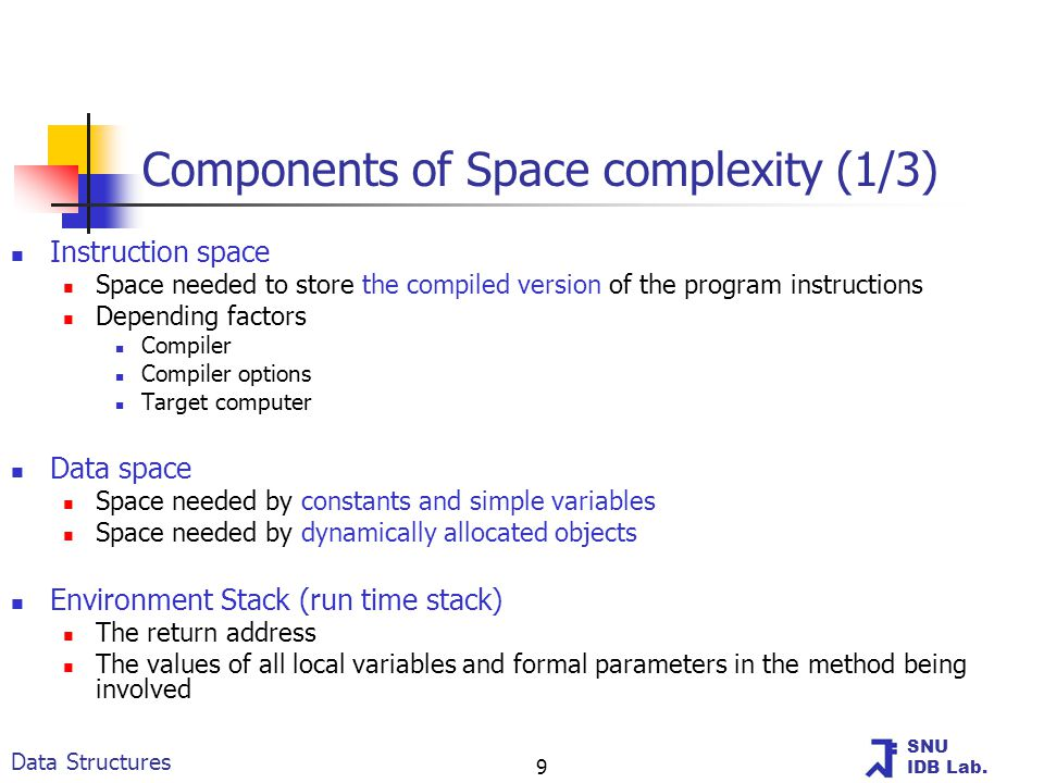 SNU IDB Lab. Data Structures 9 Components of Space complexity (1/3) Instruction space Space needed to store the compiled version of the program instru