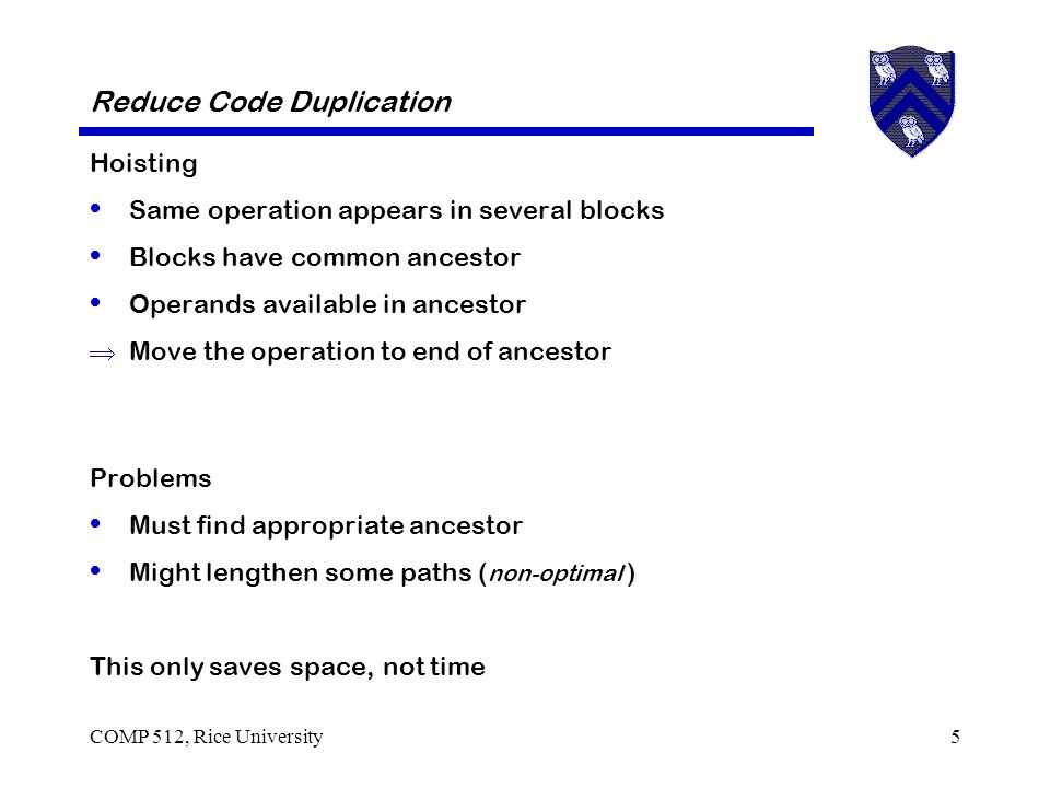 COMP 512, Rice University5 Reduce Code Duplication Hoisting Same operation appears in several blocks Blocks have common ancestor Operands available in ancestor  Move the operation to end of ancestor Problems Must find appropriate ancestor Might lengthen some paths ( non-optimal ) This only saves space, not time