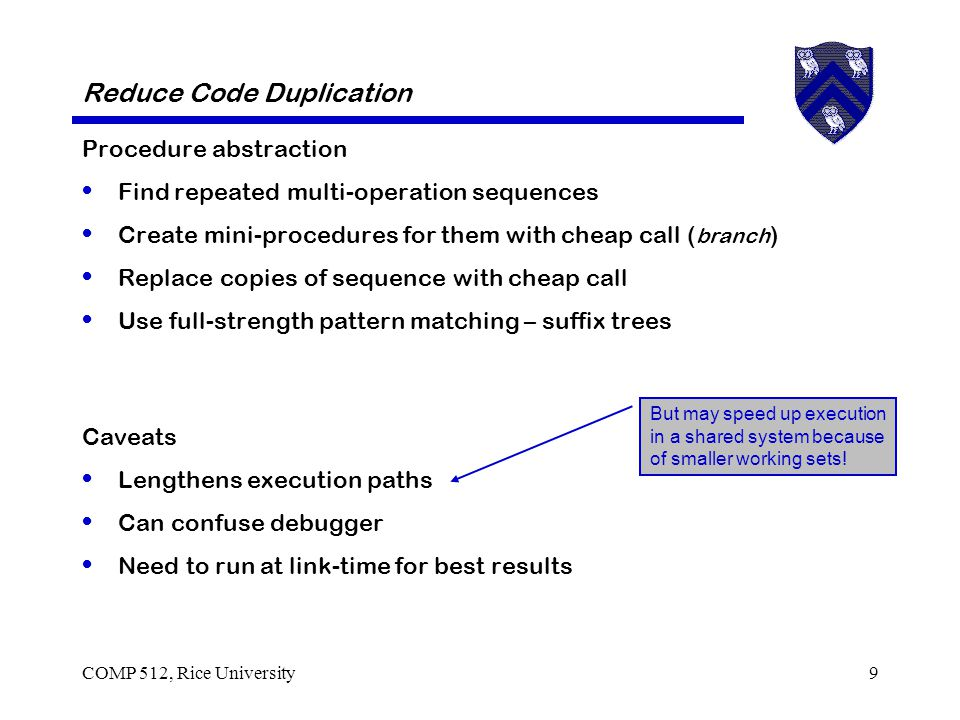 COMP 512, Rice University9 Reduce Code Duplication Procedure abstraction Find repeated multi-operation sequences Create mini-procedures for them with cheap call ( branch ) Replace copies of sequence with cheap call Use full-strength pattern matching – suffix trees Caveats Lengthens execution paths Can confuse debugger Need to run at link-time for best results But may speed up execution in a shared system because of smaller working sets!