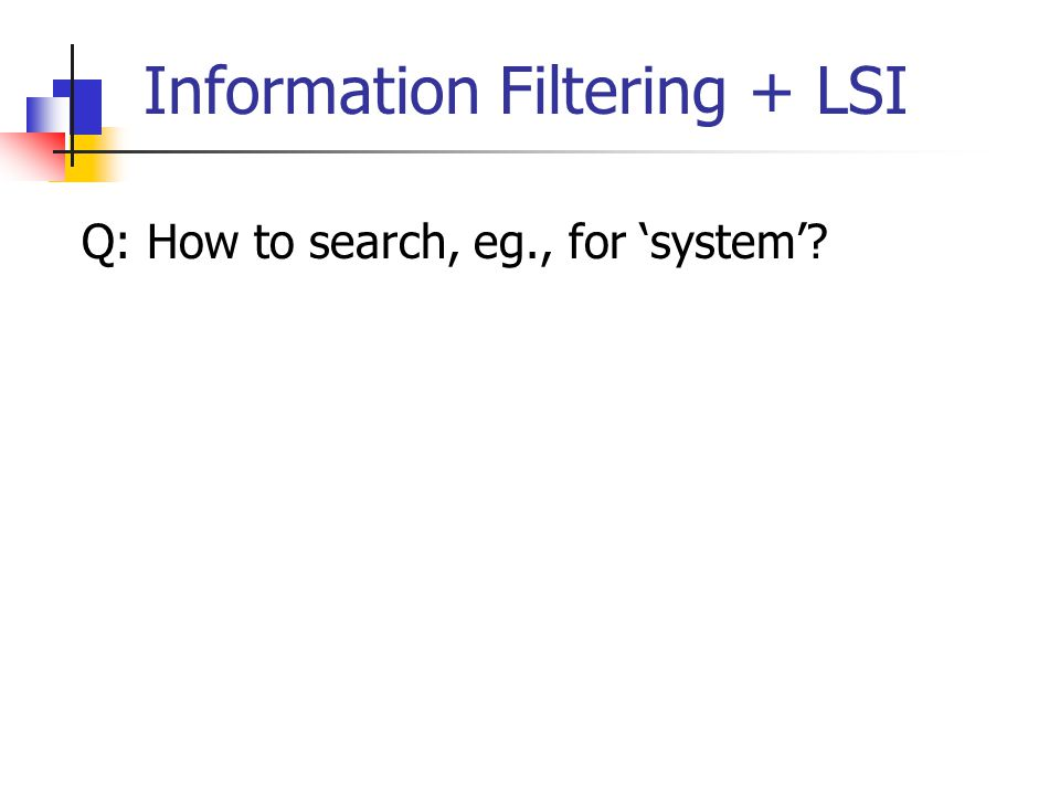 Information Filtering + LSI Q: How to search, eg., for 'system'?
