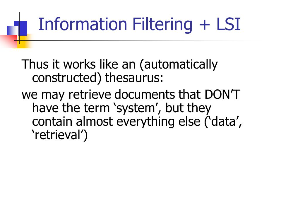 Information Filtering + LSI Thus it works like an (automatically constructed) thesaurus: we may retrieve documents that DON'T have the term 'system',