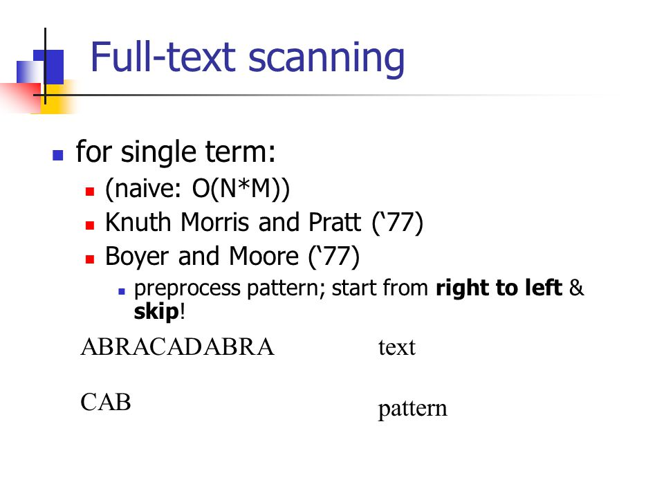 Full-text scanning for single term: (naive: O(N*M)) Knuth Morris and Pratt ('77) Boyer and Moore ('77) preprocess pattern; start from right to left &