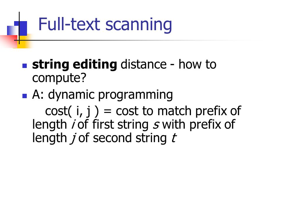 Full-text scanning string editing distance - how to compute? A: dynamic programming cost( i, j ) = cost to match prefix of length i of first string s