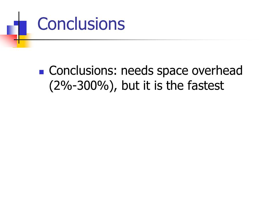 Conclusions Conclusions: needs space overhead (2%-300%), but it is the fastest
