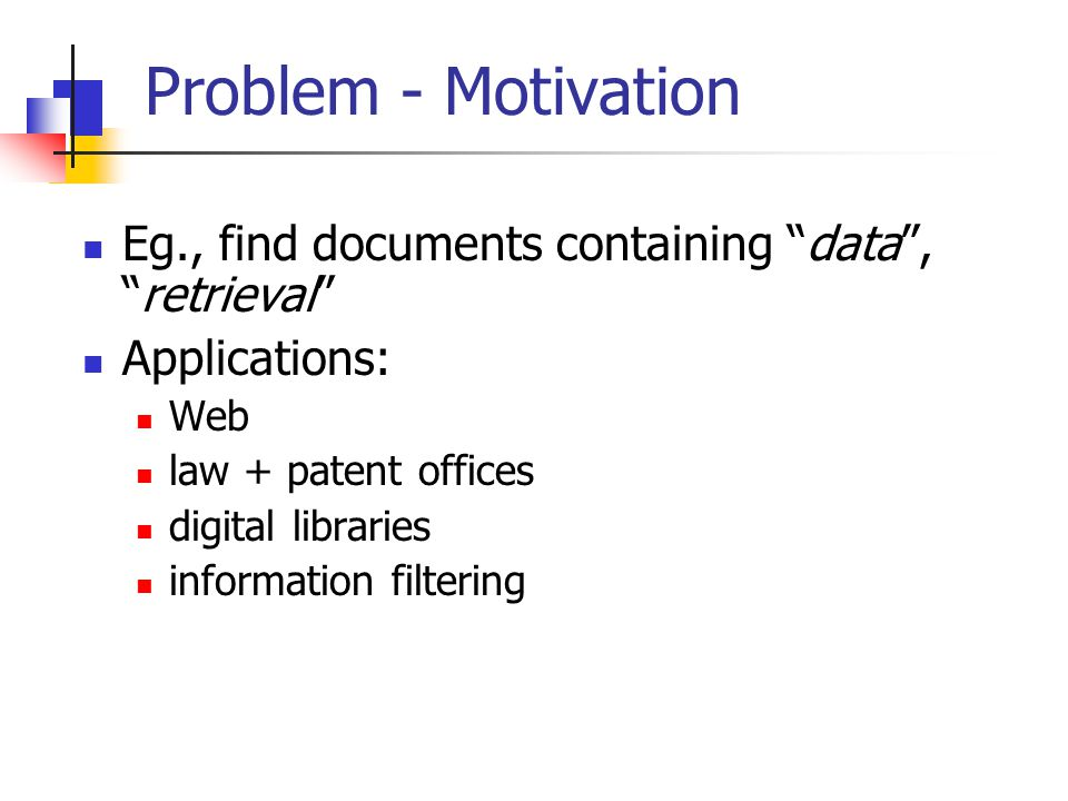 "Problem - Motivation Eg., find documents containing ""data"", ""retrieval"" Applications: Web law + patent offices digital libraries information filtering"