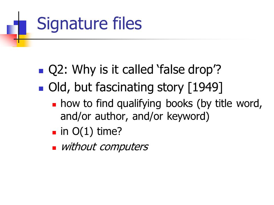 Signature files Q2: Why is it called 'false drop'? Old, but fascinating story [1949] how to find qualifying books (by title word, and/or author, and/o