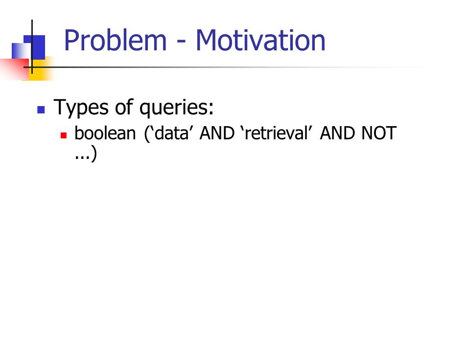 Problem - Motivation Types of queries: boolean ('data' AND 'retrieval' AND NOT...)