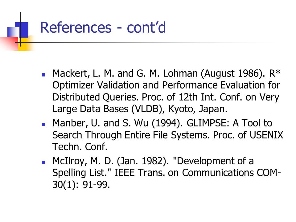 References - cont'd Mackert, L. M. and G. M. Lohman (August 1986). R* Optimizer Validation and Performance Evaluation for Distributed Queries. Proc. o