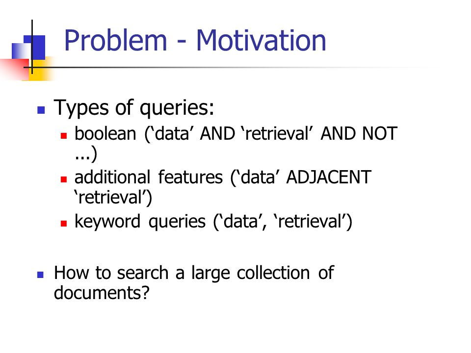 Problem - Motivation Types of queries: boolean ('data' AND 'retrieval' AND NOT...) additional features ('data' ADJACENT 'retrieval') keyword queries (