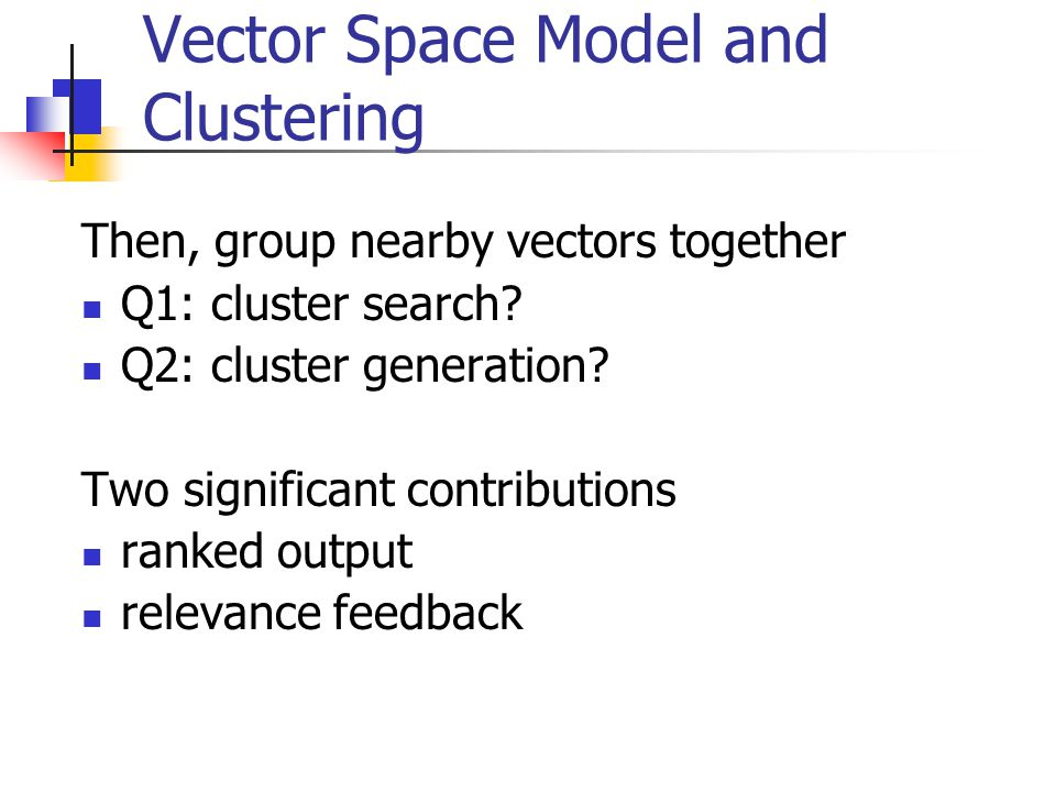 Vector Space Model and Clustering Then, group nearby vectors together Q1: cluster search? Q2: cluster generation? Two significant contributions ranked