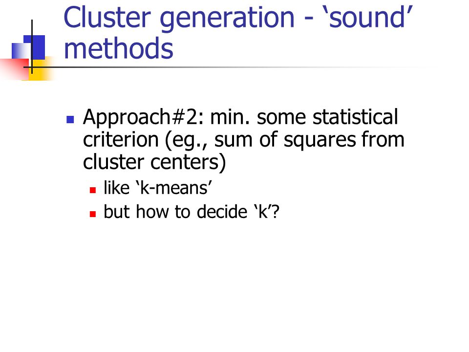 Cluster generation - 'sound' methods Approach#2: min. some statistical criterion (eg., sum of squares from cluster centers) like 'k-means' but how to