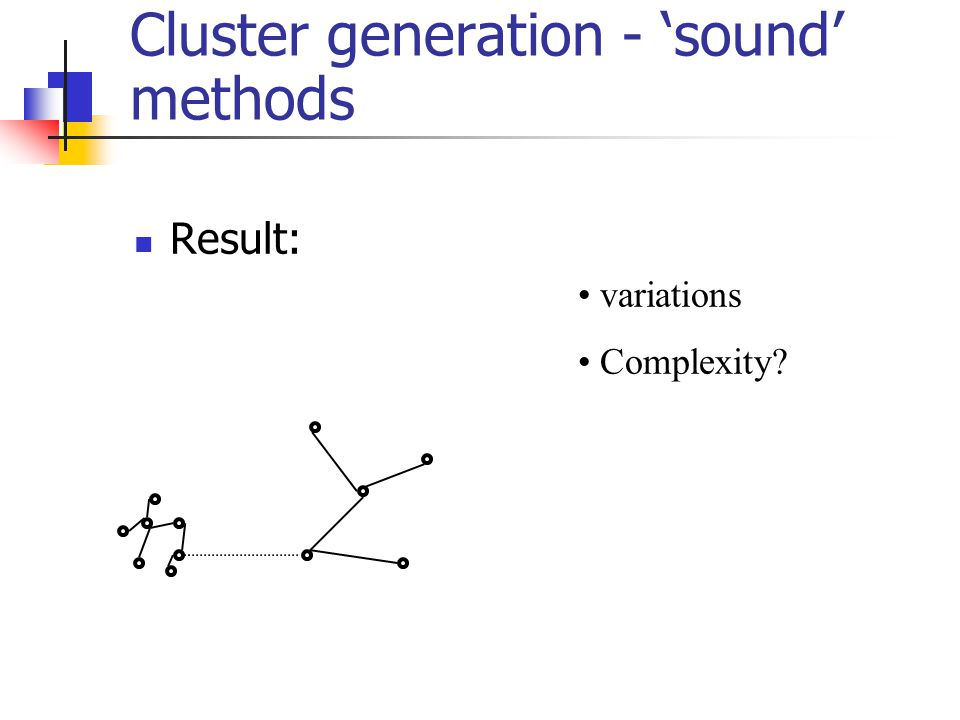 Cluster generation - 'sound' methods Result: variations Complexity?