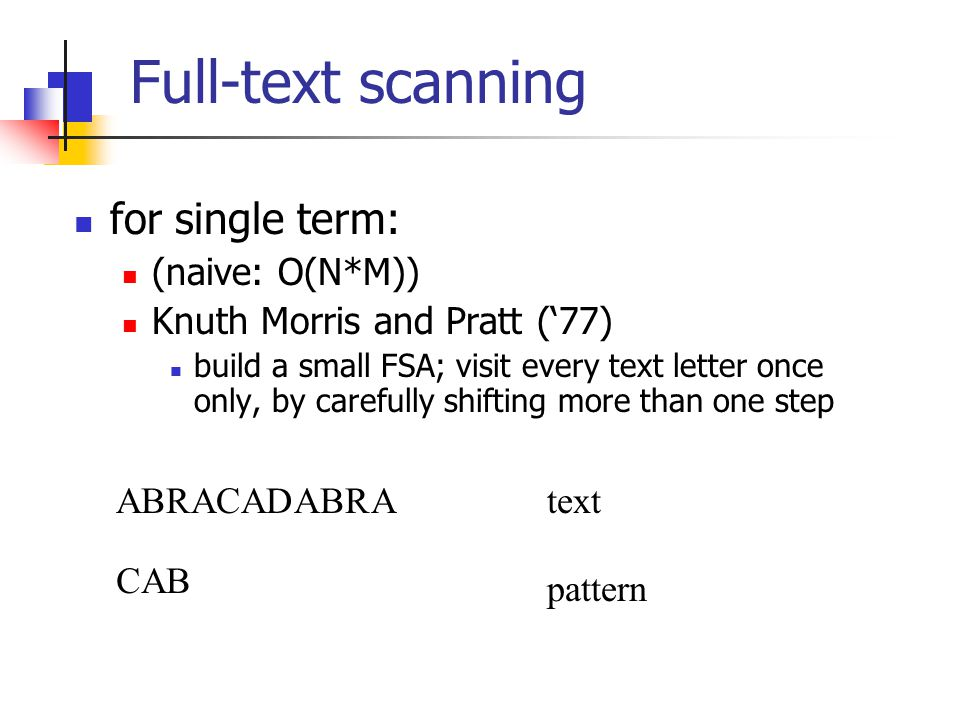 Full-text scanning for single term: (naive: O(N*M)) Knuth Morris and Pratt ('77) build a small FSA; visit every text letter once only, by carefully sh