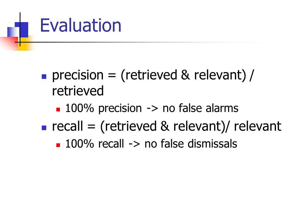 Evaluation precision = (retrieved & relevant) / retrieved 100% precision -> no false alarms recall = (retrieved & relevant)/ relevant 100% recall -> no false dismissals