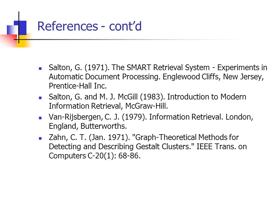 References - cont'd Salton, G. (1971). The SMART Retrieval System - Experiments in Automatic Document Processing. Englewood Cliffs, New Jersey, Prenti