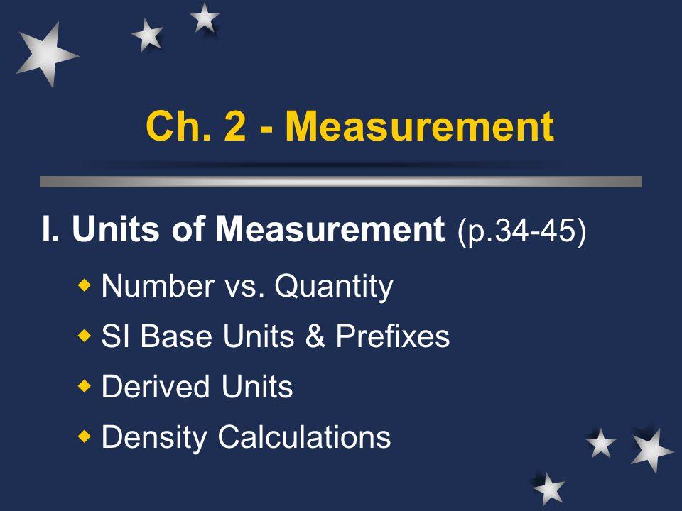 Ch. 2 - Measurement I. Units of Measurement (p.34-45)  Number vs. Quantity  SI Base Units & Prefixes  Derived Units  Density Calculations