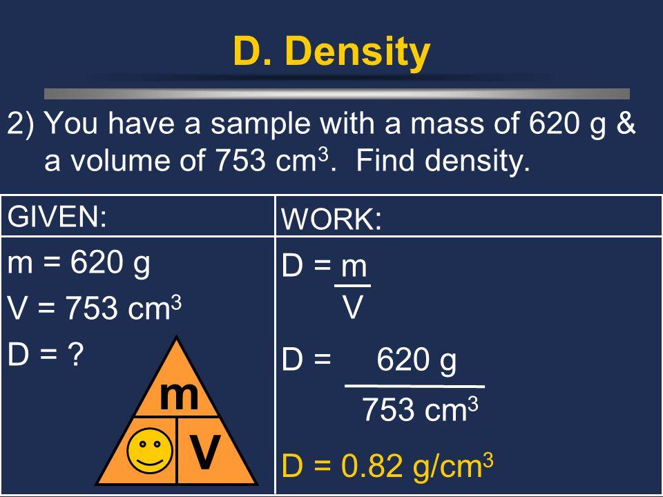 D. Density 2) You have a sample with a mass of 620 g & a volume of 753 cm 3. Find density. GIVEN: m = 620 g V = 753 cm 3 D = ? D m V WORK : D = m V D