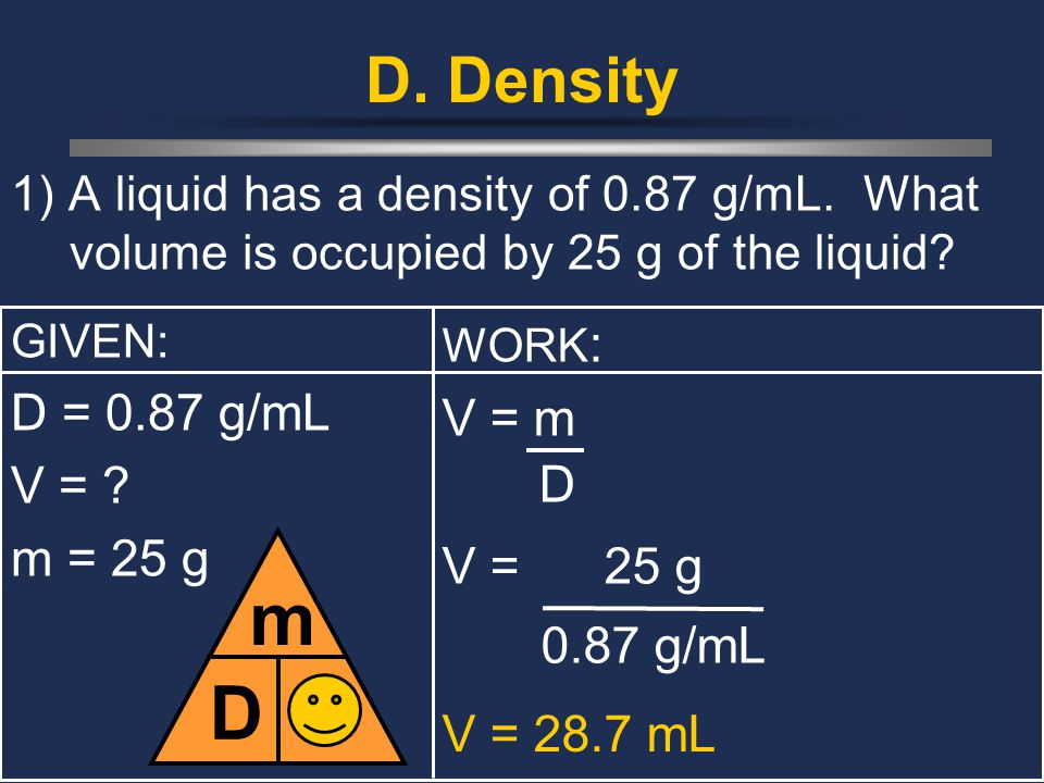 D. Density 1) A liquid has a density of 0.87 g/mL. What volume is occupied by 25 g of the liquid? GIVEN: D = 0.87 g/mL V = ? m = 25 g D m V WORK : V =