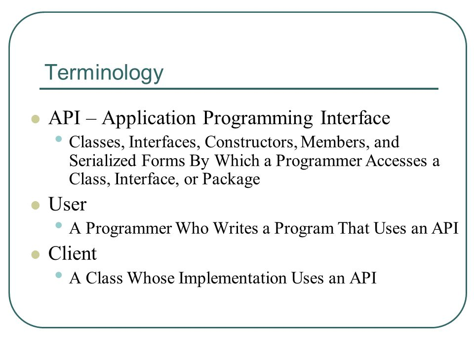Terminology API – Application Programming Interface Classes, Interfaces, Constructors, Members, and Serialized Forms By Which a Programmer Accesses a Class, Interface, or Package User A Programmer Who Writes a Program That Uses an API Client A Class Whose Implementation Uses an API