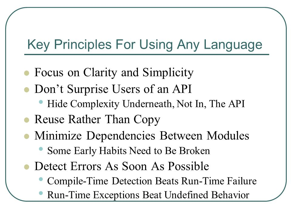 Key Principles For Using Any Language Focus on Clarity and Simplicity Don't Surprise Users of an API Hide Complexity Underneath, Not In, The API Reuse Rather Than Copy Minimize Dependencies Between Modules Some Early Habits Need to Be Broken Detect Errors As Soon As Possible Compile-Time Detection Beats Run-Time Failure Run-Time Exceptions Beat Undefined Behavior