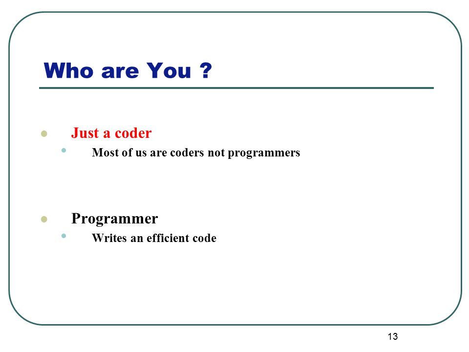 Who are You ? 13 Just a coder Most of us are coders not programmers Programmer Writes an efficient code