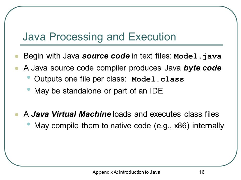Java Processing and Execution Appendix A: Introduction to Java 16 Begin with Java source code in text files: Model.java A Java source code compiler pr