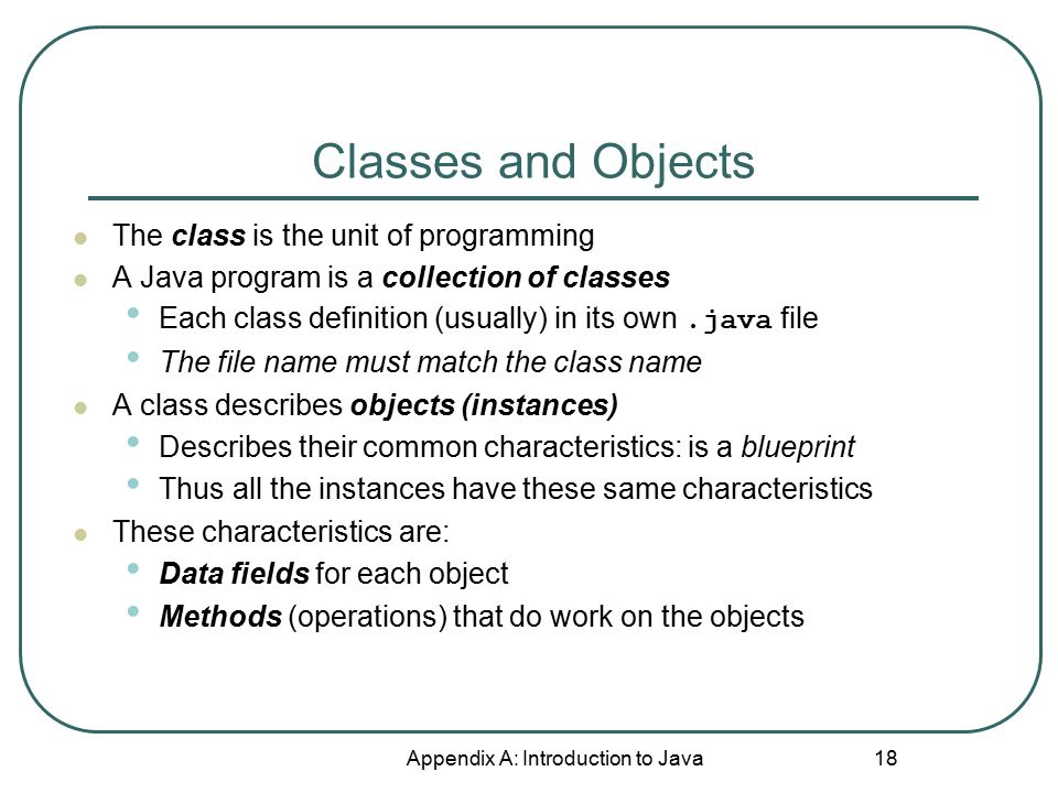 Classes and Objects Appendix A: Introduction to Java 18 The class is the unit of programming A Java program is a collection of classes Each class defi