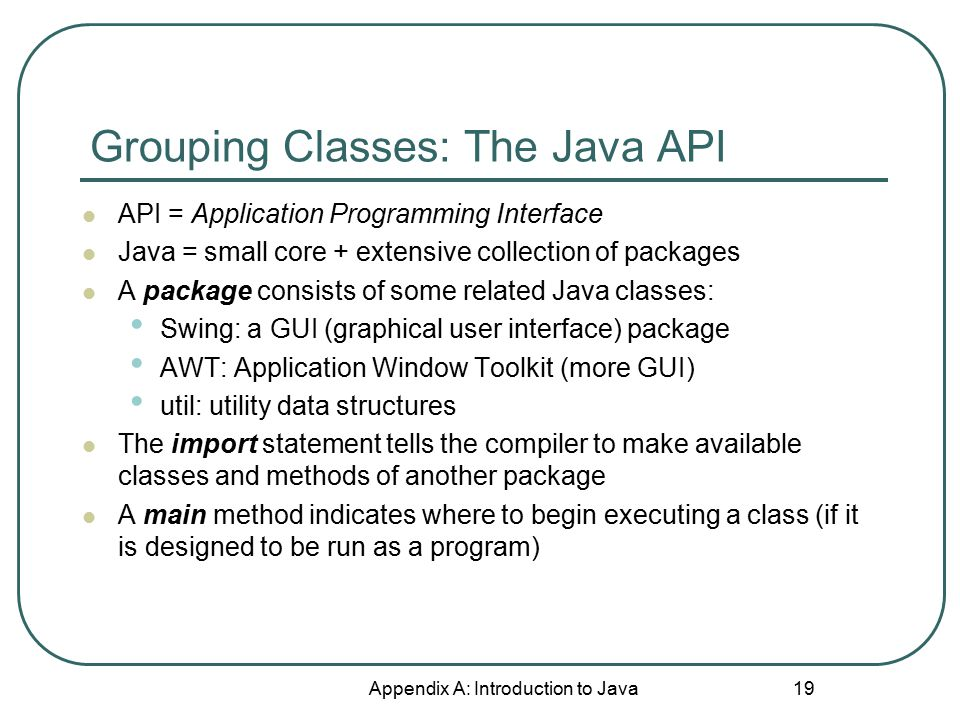 Grouping Classes: The Java API Appendix A: Introduction to Java 19 API = Application Programming Interface Java = small core + extensive collection of packages A package consists of some related Java classes: Swing: a GUI (graphical user interface) package AWT: Application Window Toolkit (more GUI) util: utility data structures The import statement tells the compiler to make available classes and methods of another package A main method indicates where to begin executing a class (if it is designed to be run as a program)