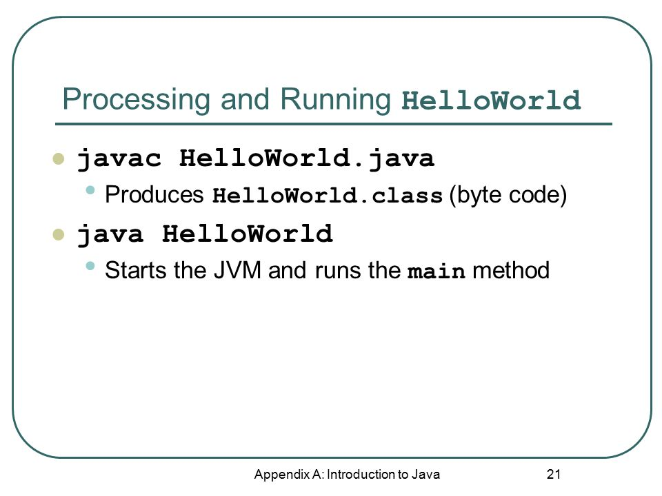 Processing and Running HelloWorld Appendix A: Introduction to Java 21 javac HelloWorld.java Produces HelloWorld.class (byte code) java HelloWorld Starts the JVM and runs the main method