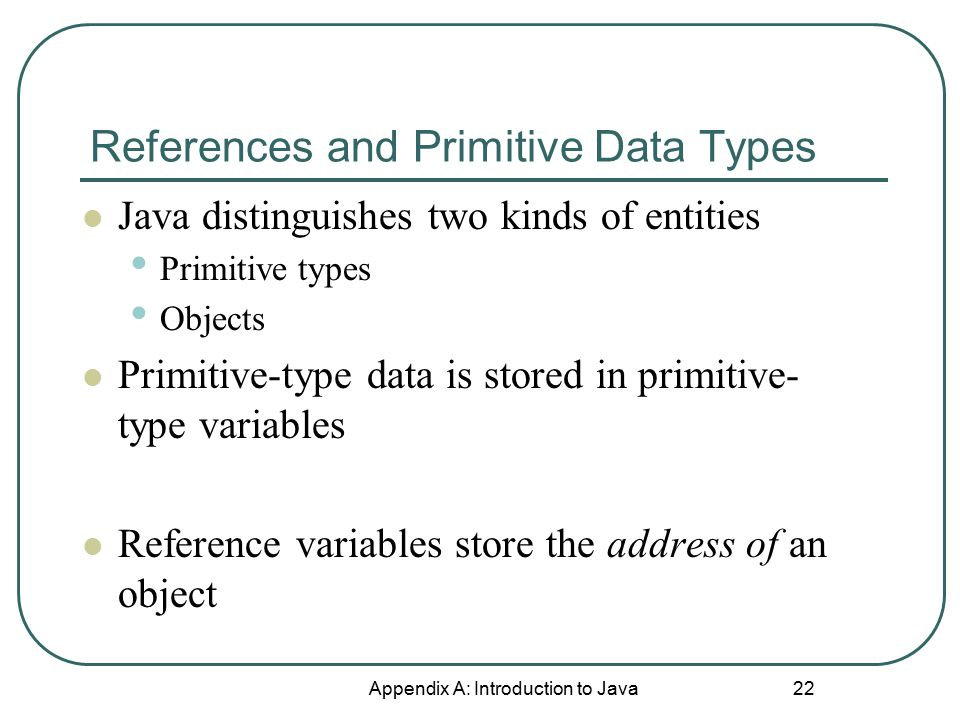 References and Primitive Data Types Appendix A: Introduction to Java 22 Java distinguishes two kinds of entities Primitive types Objects Primitive-type data is stored in primitive- type variables Reference variables store the address of an object