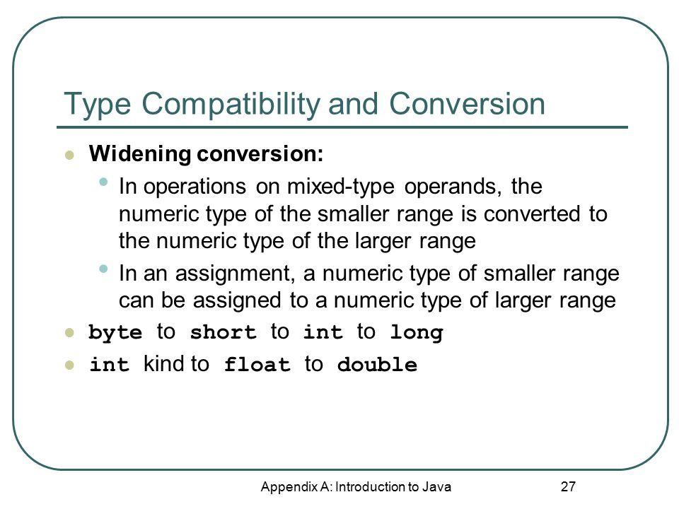 Type Compatibility and Conversion Appendix A: Introduction to Java 27 Widening conversion: In operations on mixed-type operands, the numeric type of the smaller range is converted to the numeric type of the larger range In an assignment, a numeric type of smaller range can be assigned to a numeric type of larger range byte to short to int to long int kind to float to double