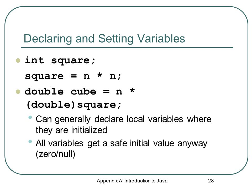 Declaring and Setting Variables Appendix A: Introduction to Java 28 int square; square = n * n; double cube = n * (double)square; Can generally declar