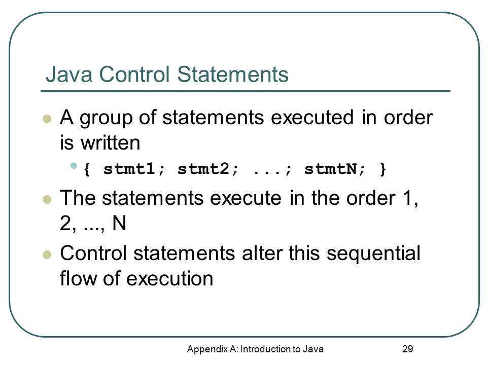 Java Control Statements Appendix A: Introduction to Java 29 A group of statements executed in order is written { stmt1; stmt2;...; stmtN; } The statem