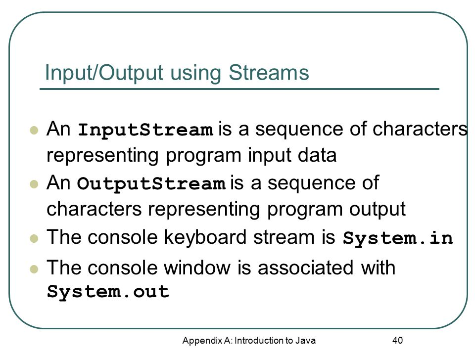 Input/Output using Streams Appendix A: Introduction to Java 40 An InputStream is a sequence of characters representing program input data An OutputStream is a sequence of characters representing program output The console keyboard stream is System.in The console window is associated with System.out