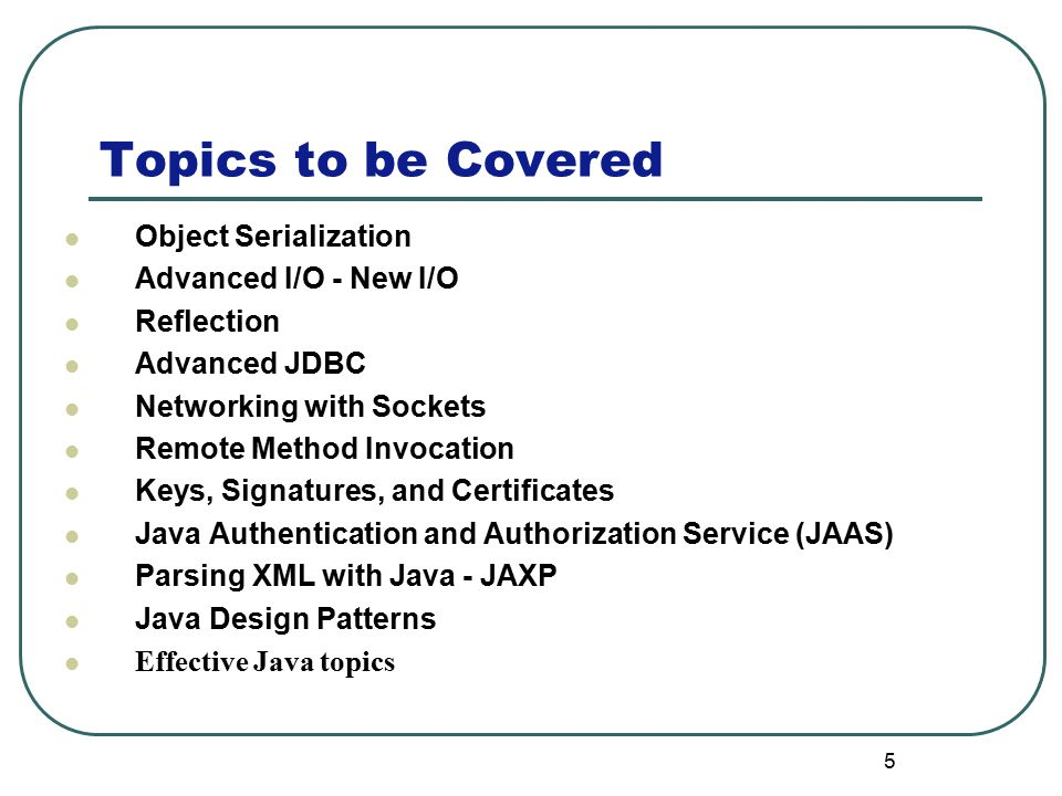 Topics to be Covered 5 Object Serialization Advanced I/O - New I/O Reflection Advanced JDBC Networking with Sockets Remote Method Invocation Keys, Signatures, and Certificates Java Authentication and Authorization Service (JAAS) Parsing XML with Java - JAXP Java Design Patterns Effective Java topics