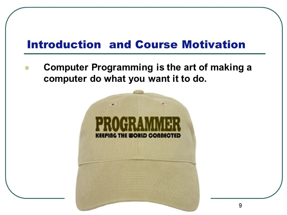 Introduction and Course Motivation 9 Computer Programming is the art of making a computer do what you want it to do.