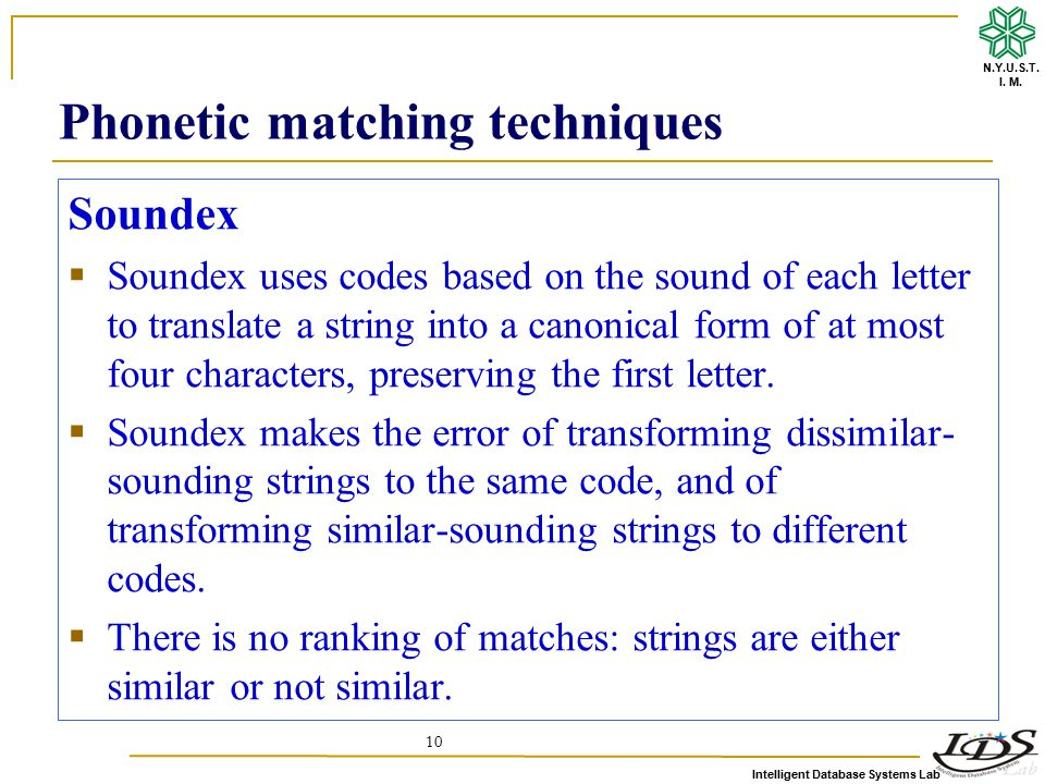 Intelligent Database Systems Lab N.Y.U.S.T. I. M. 10 Phonetic matching techniques Soundex  Soundex uses codes based on the sound of each letter to tr