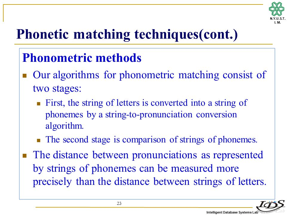 Intelligent Database Systems Lab N.Y.U.S.T. I. M. 23 Phonometric methods Our algorithms for phonometric matching consist of two stages: First, the str