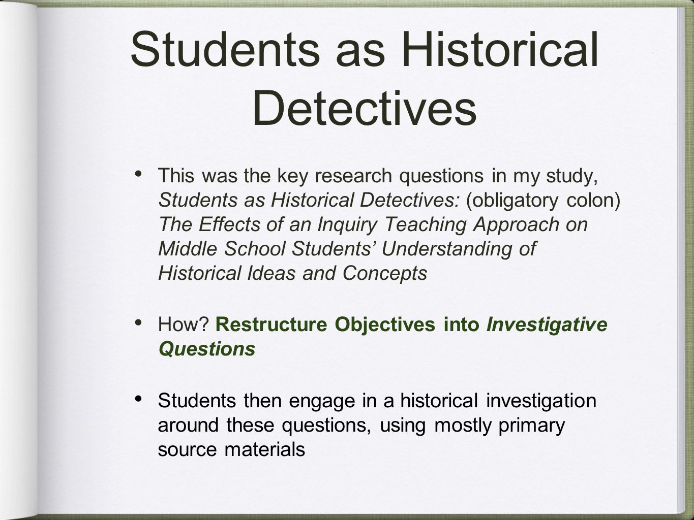 Students as Historical Detectives This was the key research questions in my study, Students as Historical Detectives: (obligatory colon) The Effects of an Inquiry Teaching Approach on Middle School Students' Understanding of Historical Ideas and Concepts How.