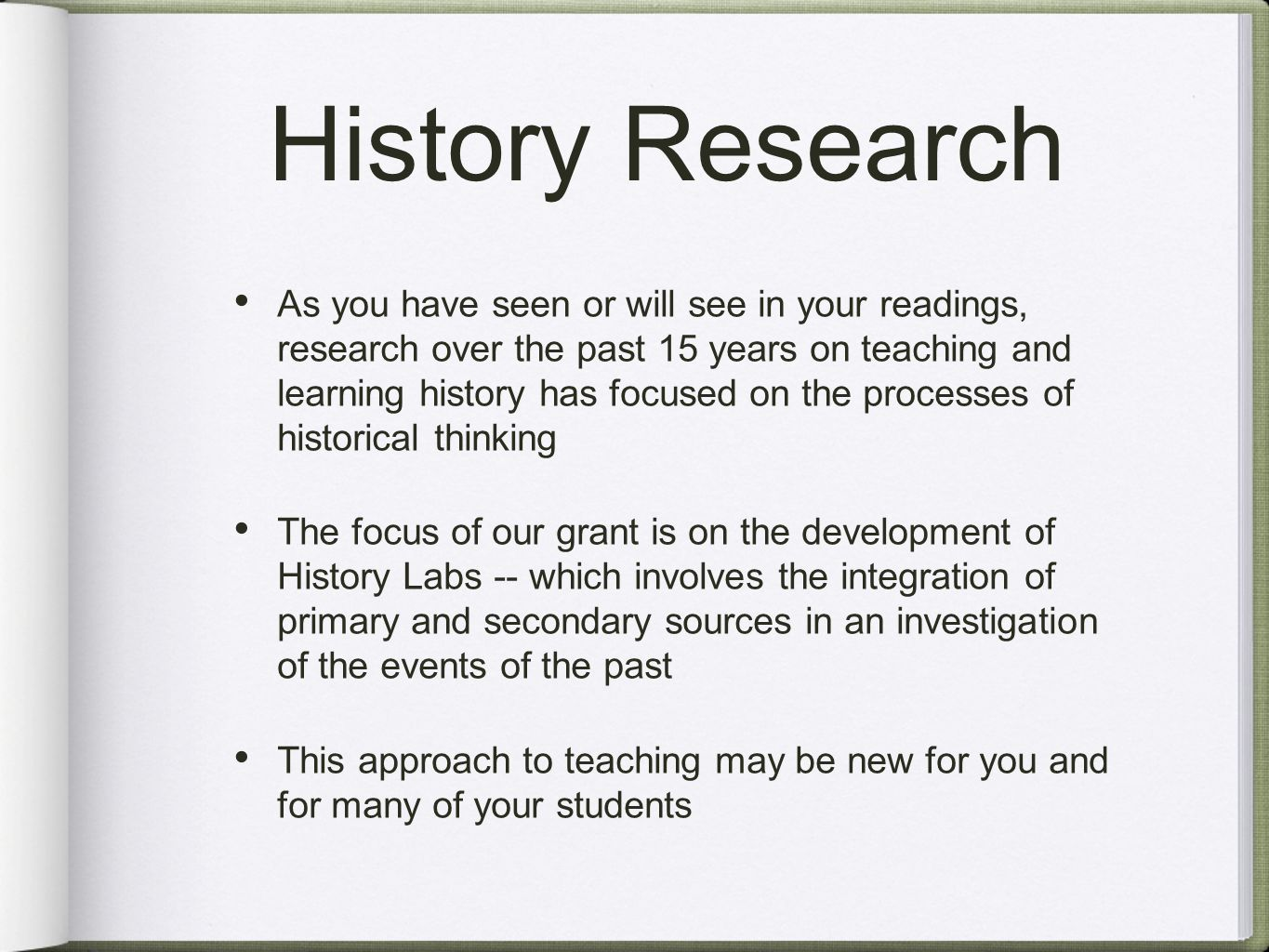 History Research As you have seen or will see in your readings, research over the past 15 years on teaching and learning history has focused on the processes of historical thinking The focus of our grant is on the development of History Labs -- which involves the integration of primary and secondary sources in an investigation of the events of the past This approach to teaching may be new for you and for many of your students