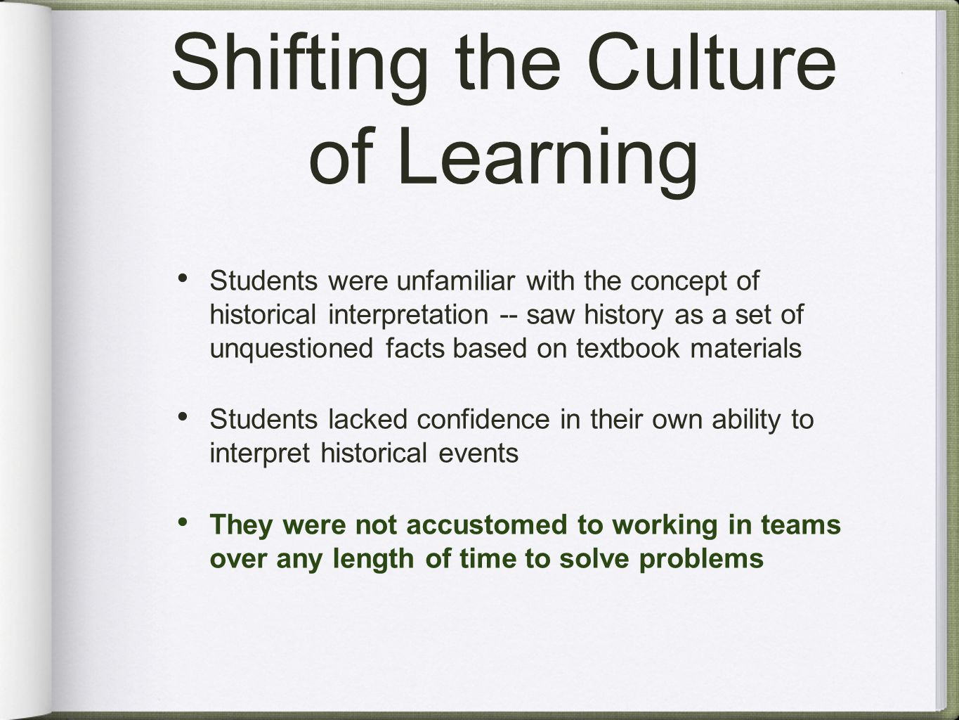Shifting the Culture of Learning Students were unfamiliar with the concept of historical interpretation -- saw history as a set of unquestioned facts based on textbook materials Students lacked confidence in their own ability to interpret historical events They were not accustomed to working in teams over any length of time to solve problems