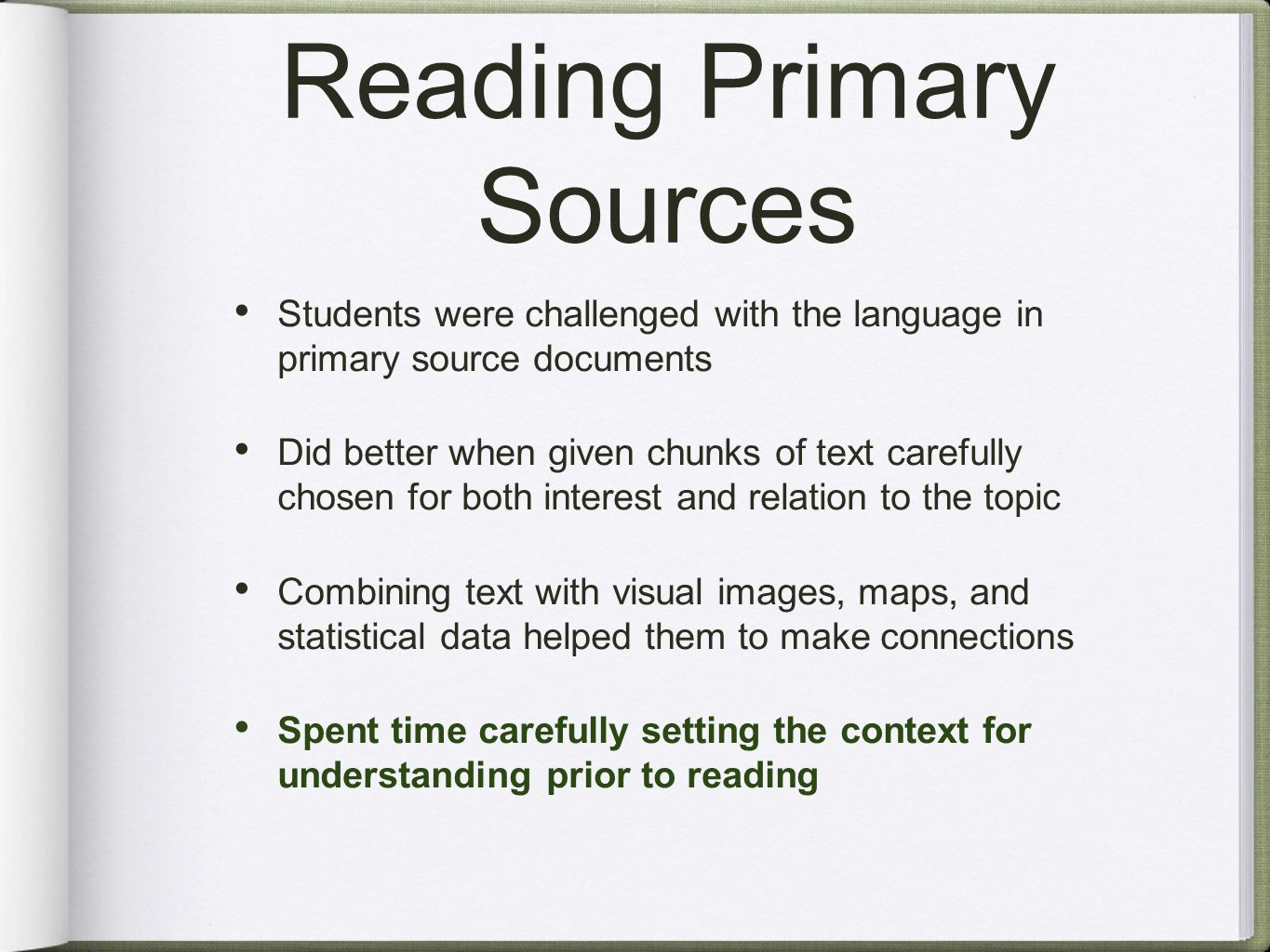 Reading Primary Sources Students were challenged with the language in primary source documents Did better when given chunks of text carefully chosen for both interest and relation to the topic Combining text with visual images, maps, and statistical data helped them to make connections Spent time carefully setting the context for understanding prior to reading